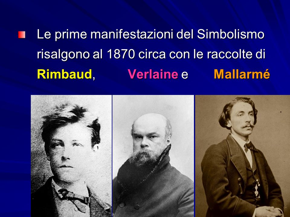 Le prime manifestazioni del Simbolismo risalgono al 1870 circa con le raccolte di Rimbaud, Verlaine e Mallarmé