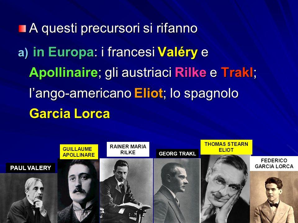 A questi precursori si rifanno a) in Europa: i francesi Valéry e Apollinaire; gli austriaci Rilke e Trakl; l'ango-americano Eliot; lo spagnolo Garcia Lorca PAUL VALERY GUILLAUME APOLLINARE RAINER MARIA RILKE GEORG TRAKL THOMAS STEARN ELIOT FEDERICO GARCIA LORCA