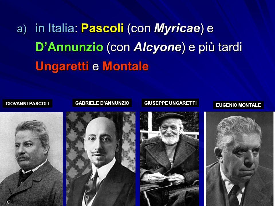 a) in Italia: Pascoli (con Myricae) e D'Annunzio (con Alcyone) e più tardi Ungaretti e Montale GIOVANNI PASCOLI GABRIELE D'ANNUNZIOGIUSEPPE UNGARETTI EUGENIO MONTALE