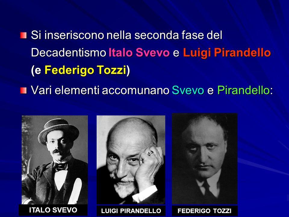 Si inseriscono nella seconda fase del Decadentismo Italo Svevo e Luigi Pirandello (e Federigo Tozzi) Vari elementi accomunano Svevo e Pirandello: ITALO SVEVO LUIGI PIRANDELLOFEDERIGO TOZZI