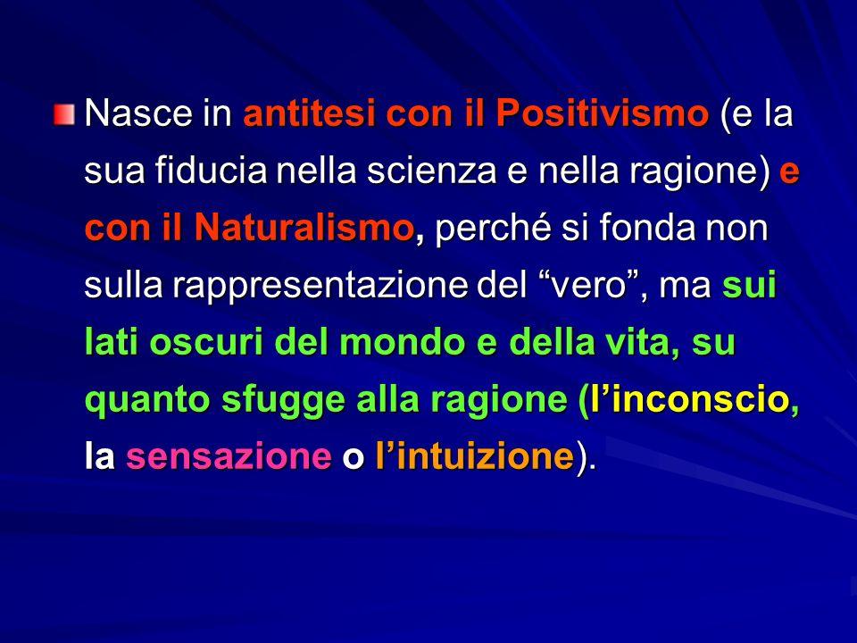 Nasce in antitesi con il Positivismo (e la sua fiducia nella scienza e nella ragione) e con il Naturalismo, perché si fonda non sulla rappresentazione del vero , ma sui lati oscuri del mondo e della vita, su quanto sfugge alla ragione (l'inconscio, la sensazione o l'intuizione).
