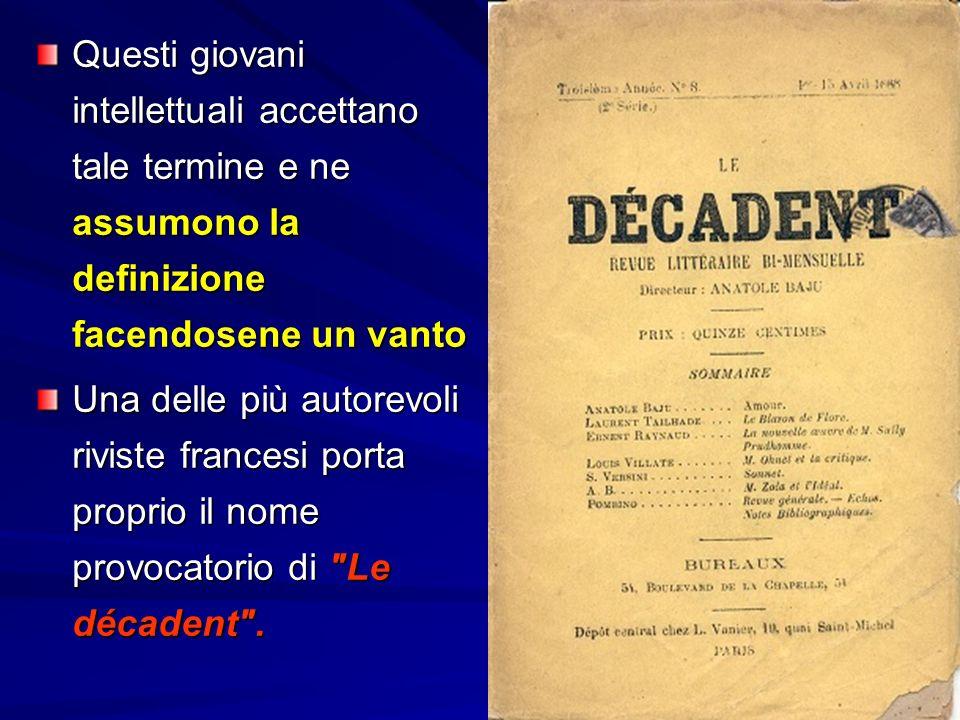 Questi giovani intellettuali accettano tale termine e ne assumono la definizione facendosene un vanto Una delle più autorevoli riviste francesi porta proprio il nome provocatorio di Le décadent .