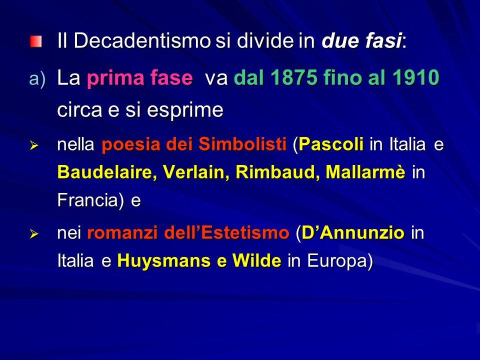 Il Decadentismo si divide in due fasi: a) La prima fase va dal 1875 fino al 1910 circa e si esprime  nella poesia dei Simbolisti (Pascoli in Italia e Baudelaire, Verlain, Rimbaud, Mallarmè in Francia) e  nei romanzi dell'Estetismo (D'Annunzio in Italia e Huysmans e Wilde in Europa)