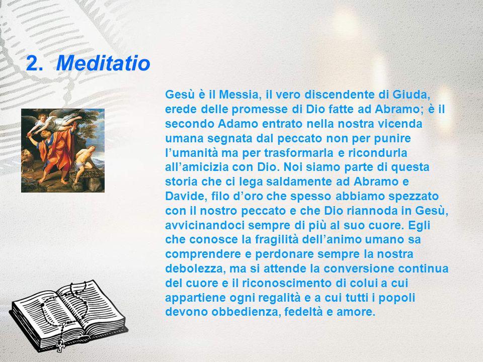 2. Meditatio Gesù è il Messia, il vero discendente di Giuda, erede delle promesse di Dio fatte ad Abramo; è il secondo Adamo entrato nella nostra vice