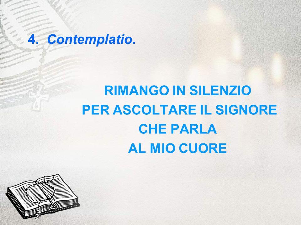 4. Contemplatio. RIMANGO IN SILENZIO PER ASCOLTARE IL SIGNORE CHE PARLA AL MIO CUORE