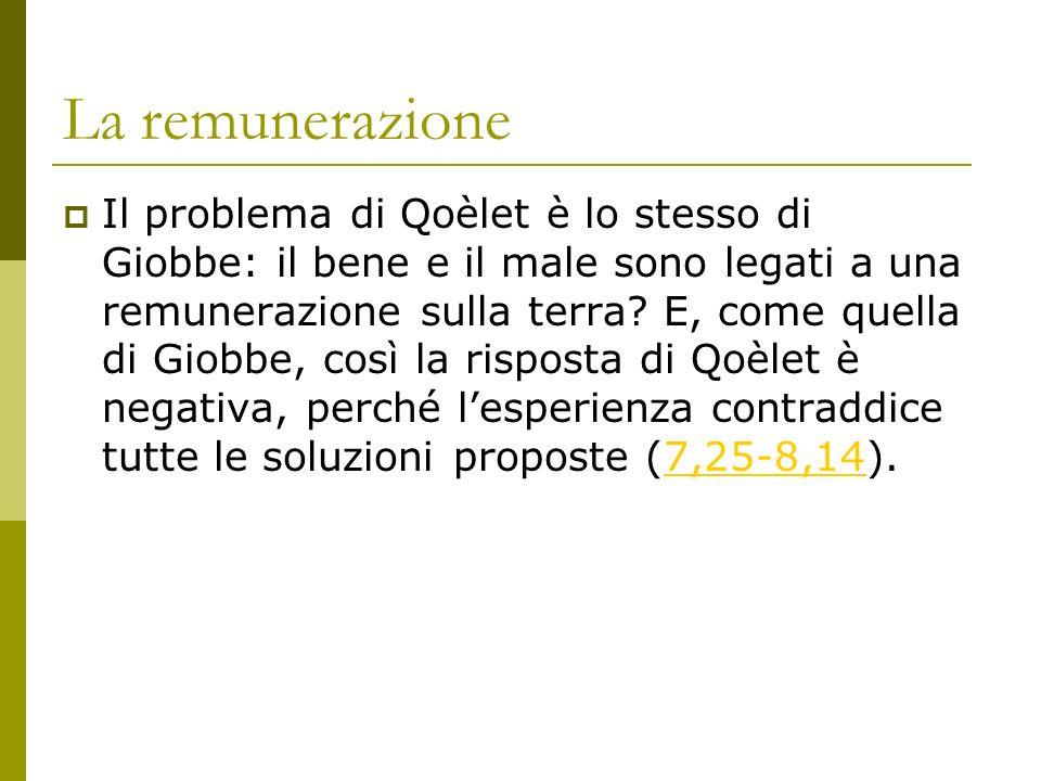 La remunerazione Il problema di Qoèlet è lo stesso di Giobbe: il bene e il male sono legati a una remunerazione sulla terra? E, come quella di Giobbe,