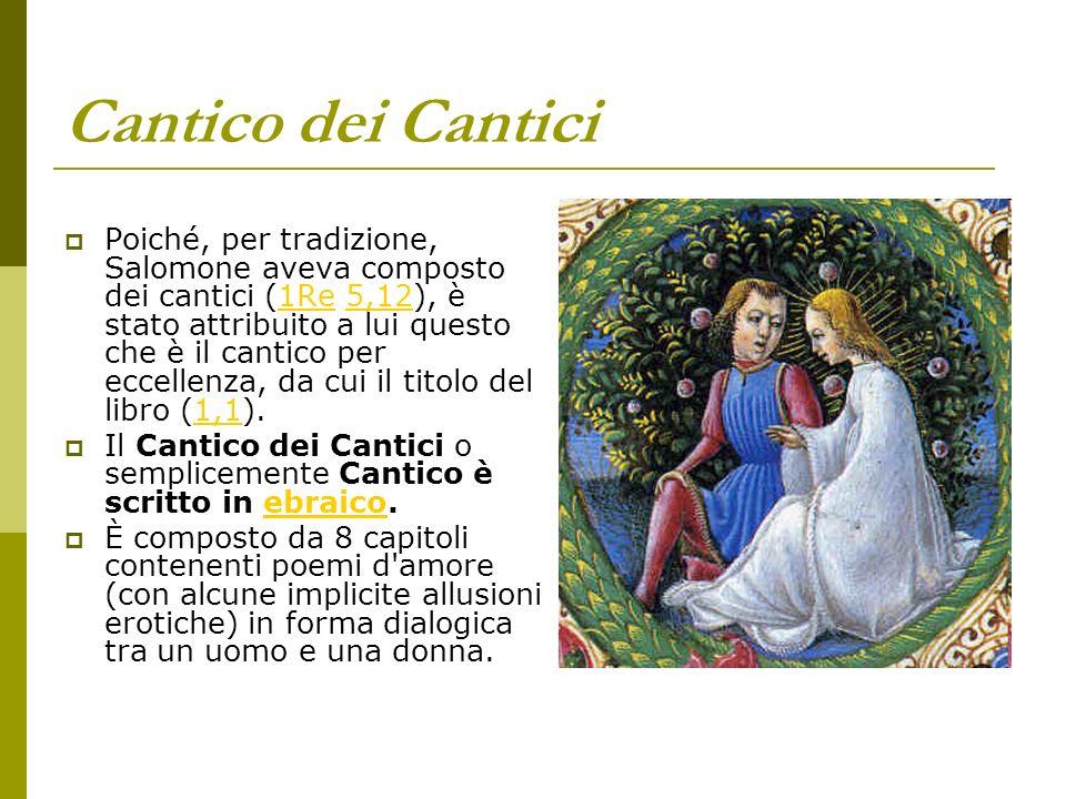 Cantico dei Cantici Poiché, per tradizione, Salomone aveva composto dei cantici (1Re 5,12), è stato attribuito a lui questo che è il cantico per eccel