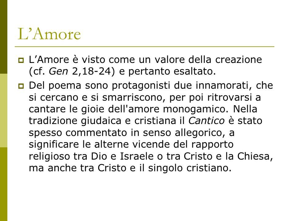 LAmore LAmore è visto come un valore della creazione (cf. Gen 2,18-24) e pertanto esaltato. Del poema sono protagonisti due innamorati, che si cercano