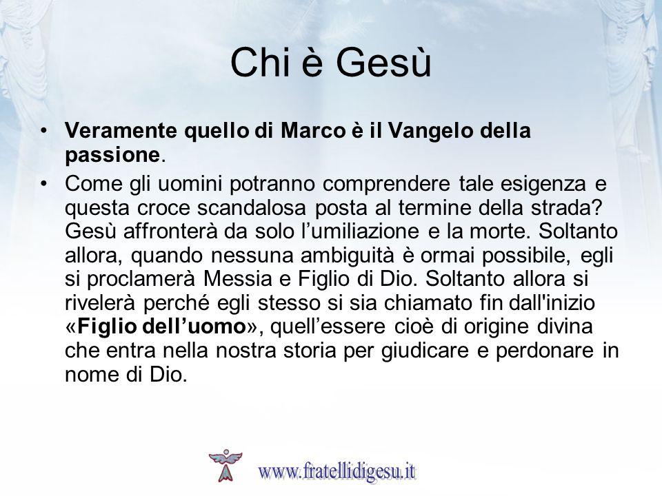 Chi è Gesù Veramente quello di Marco è il Vangelo della passione. Come gli uomini potranno comprendere tale esigenza e questa croce scandalosa posta a