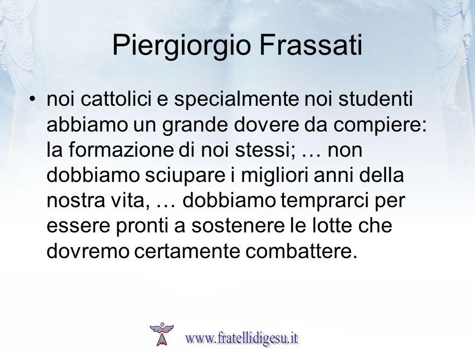 Piergiorgio Frassati noi cattolici e specialmente noi studenti abbiamo un grande dovere da compiere: la formazione di noi stessi; … non dobbiamo sciup