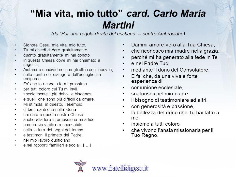 Mia vita, mio tutto card. Carlo Maria Martini (da Per una regola di vita del cristiano – centro Ambrosiano) Signore Gesù, mia vita, mio tutto, Tu mi c