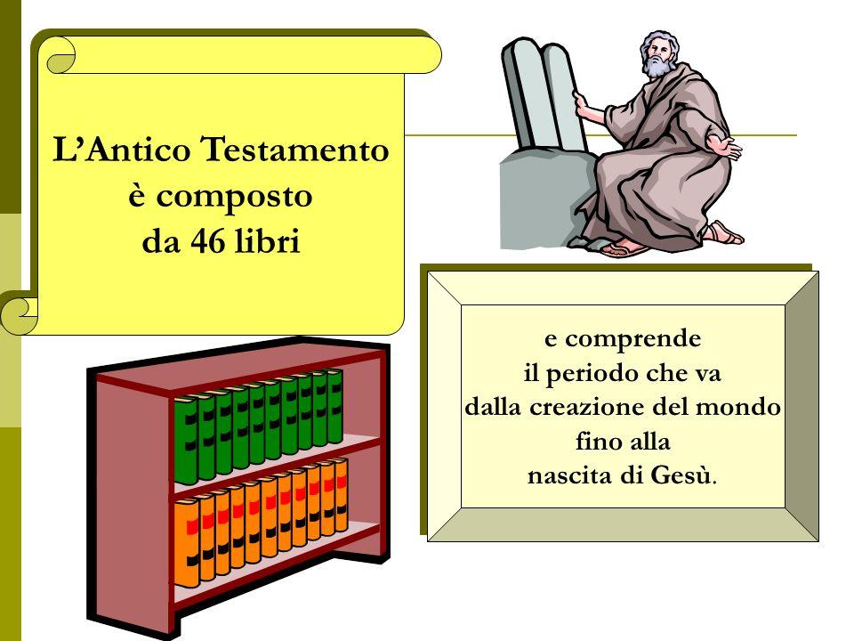 LAntico Testamento è composto da 46 libri LAntico Testamento è composto da 46 libri e comprende il periodo che va dalla creazione del mondo fino alla nascita di Gesù.
