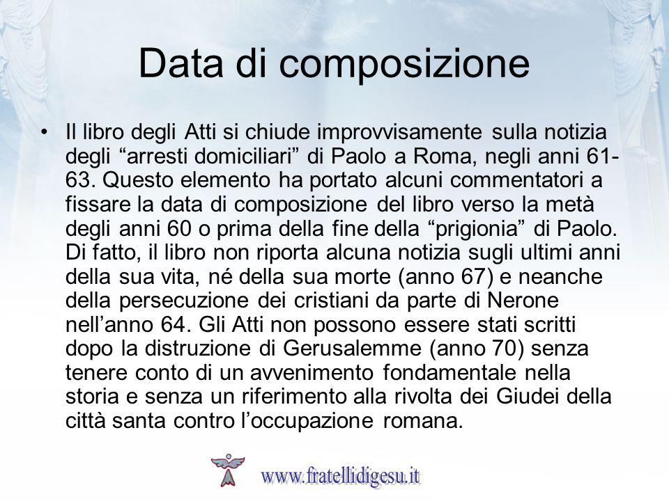 Data di composizione Il libro degli Atti si chiude improvvisamente sulla notizia degli arresti domiciliari di Paolo a Roma, negli anni 61- 63. Questo