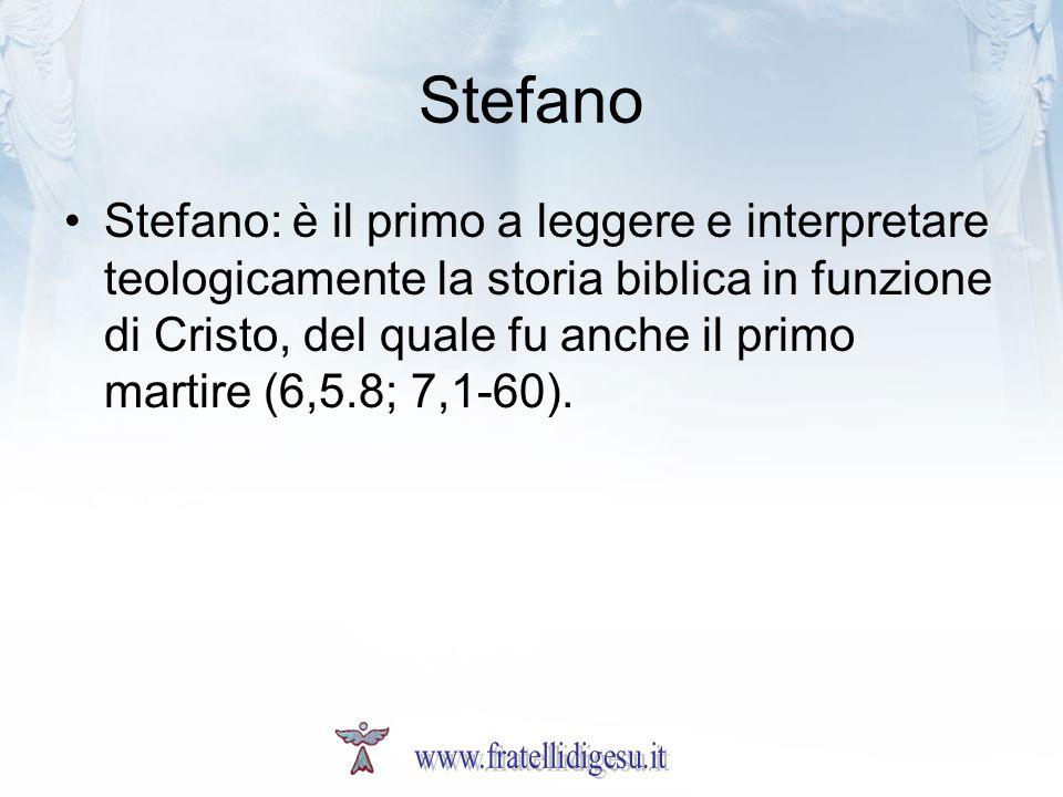 Stefano Stefano: è il primo a leggere e interpretare teologicamente la storia biblica in funzione di Cristo, del quale fu anche il primo martire (6,5.
