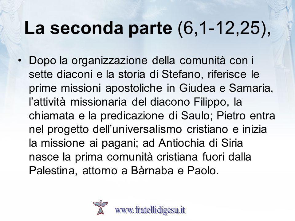 La seconda parte (6,1-12,25), Dopo la organizzazione della comunità con i sette diaconi e la storia di Stefano, riferisce le prime missioni apostolich