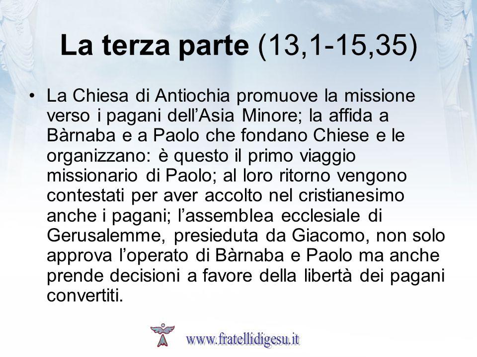 La terza parte (13,1-15,35) La Chiesa di Antiochia promuove la missione verso i pagani dellAsia Minore; la affida a Bàrnaba e a Paolo che fondano Chie