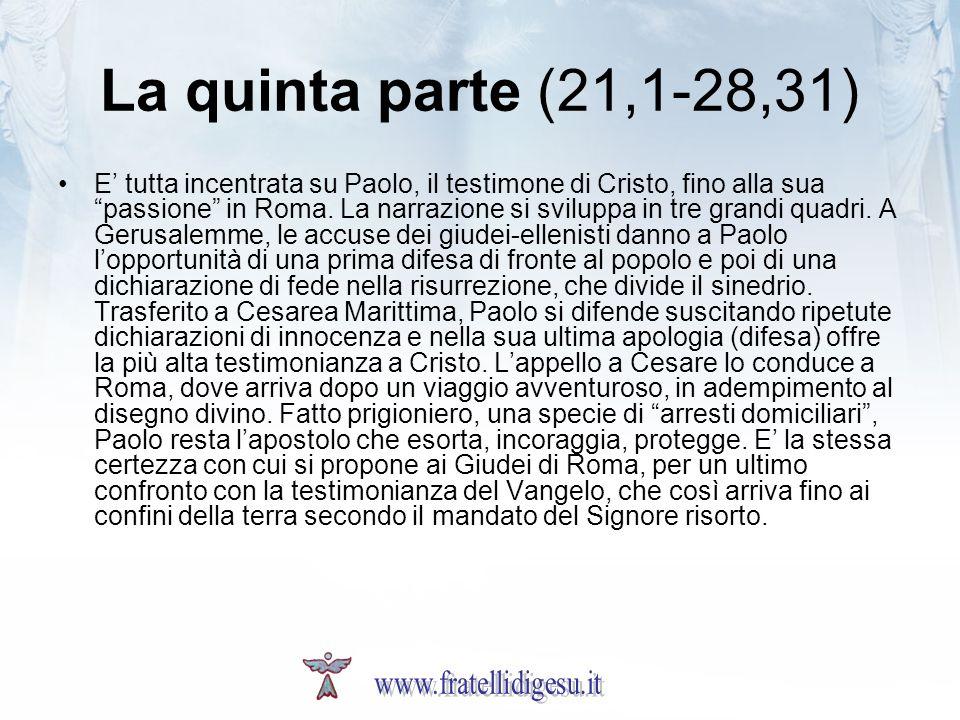 La quinta parte (21,1-28,31) E tutta incentrata su Paolo, il testimone di Cristo, fino alla sua passione in Roma. La narrazione si sviluppa in tre gra
