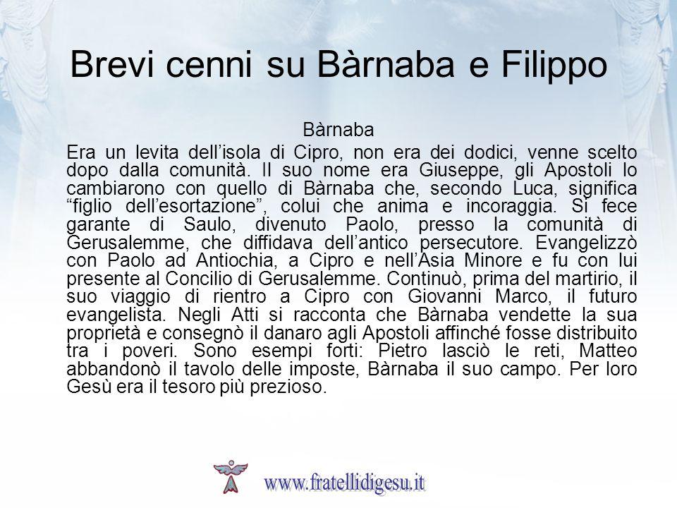 Brevi cenni su Bàrnaba e Filippo Bàrnaba Era un levita dellisola di Cipro, non era dei dodici, venne scelto dopo dalla comunità. Il suo nome era Giuse