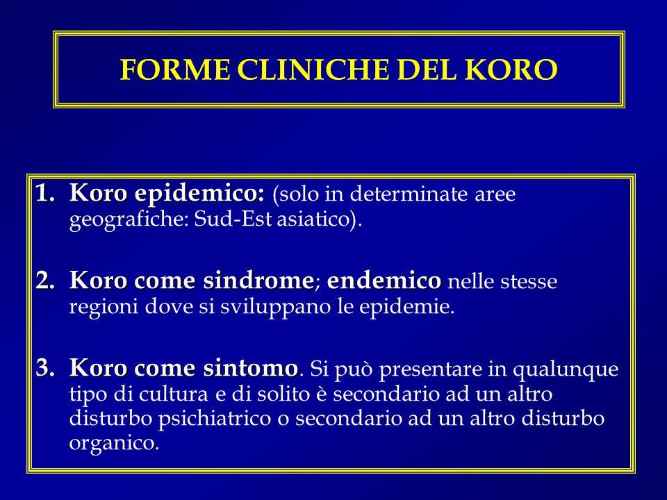 FORME CLINICHE DEL KORO 1.Koro epidemico: 1.Koro epidemico: (solo in determinate aree geografiche: Sud-Est asiatico). 2.Koro come sindromeendemico 2.K