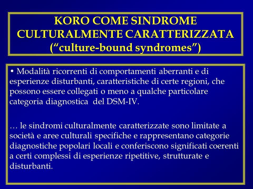 KORO COME SINDROME CULTURALMENTE CARATTERIZZATA (culture-bound syndromes) Modalità ricorrenti di comportamenti aberranti e di esperienze disturbanti,