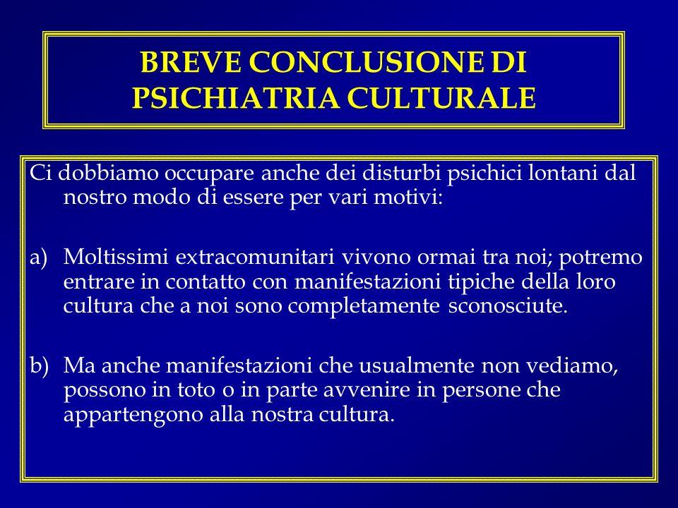 BREVE CONCLUSIONE DI PSICHIATRIA CULTURALE Ci dobbiamo occupare anche dei disturbi psichici lontani dal nostro modo di essere per vari motivi: a)Molti