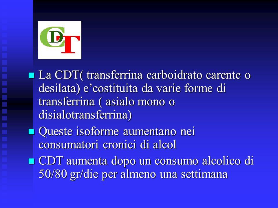 La CDT( transferrina carboidrato carente o desilata) ecostituita da varie forme di transferrina ( asialo mono o disialotransferrina) La CDT( transferrina carboidrato carente o desilata) ecostituita da varie forme di transferrina ( asialo mono o disialotransferrina) Queste isoforme aumentano nei consumatori cronici di alcol Queste isoforme aumentano nei consumatori cronici di alcol CDT aumenta dopo un consumo alcolico di 50/80 gr/die per almeno una settimana CDT aumenta dopo un consumo alcolico di 50/80 gr/die per almeno una settimana