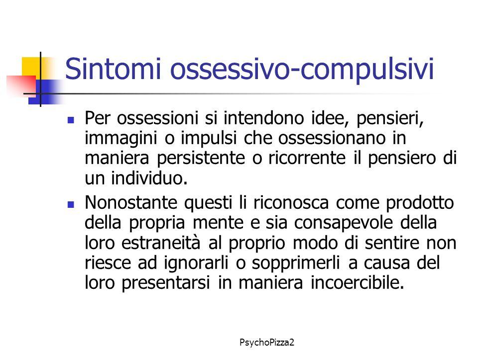 PsychoPizza2 Sintomi ossessivo-compulsivi Per ossessioni si intendono idee, pensieri, immagini o impulsi che ossessionano in maniera persistente o ricorrente il pensiero di un individuo.