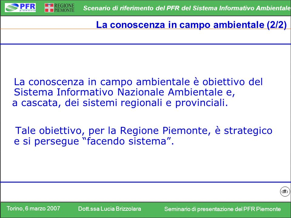 Torino, 6 marzo 2007 Dott.ssa Lucia Brizzolara Seminario di presentazione del PFR Piemonte Scenario di riferimento del PFR del Sistema Informativo Ambientale 5 La conoscenza in campo ambientale (2/2) La conoscenza in campo ambientale è obiettivo del Sistema Informativo Nazionale Ambientale e, a cascata, dei sistemi regionali e provinciali.
