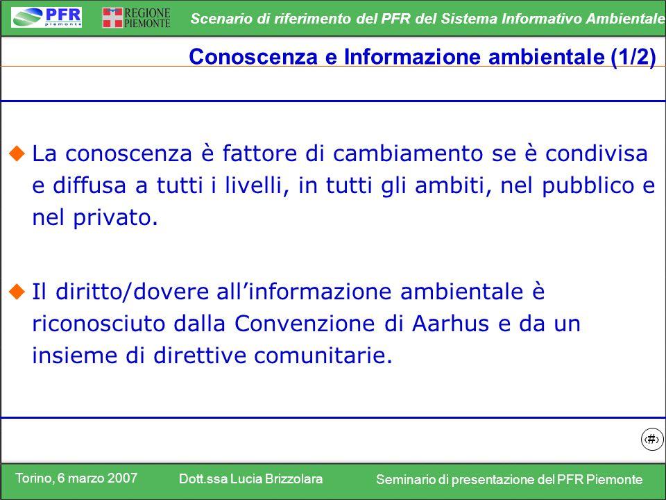 Torino, 6 marzo 2007 Dott.ssa Lucia Brizzolara Seminario di presentazione del PFR Piemonte Scenario di riferimento del PFR del Sistema Informativo Ambientale 7 Conoscenza e Informazione ambientale (1/2) La conoscenza è fattore di cambiamento se è condivisa e diffusa a tutti i livelli, in tutti gli ambiti, nel pubblico e nel privato.