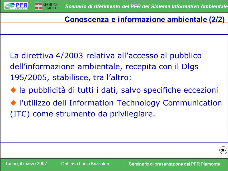 Torino, 6 marzo 2007 Dott.ssa Lucia Brizzolara Seminario di presentazione del PFR Piemonte Scenario di riferimento del PFR del Sistema Informativo Ambientale 8 Conoscenza e informazione ambientale (2/2) La direttiva 4/2003 relativa allaccesso al pubblico dellinformazione ambientale, recepita con il Dlgs 195/2005, stabilisce, tra laltro: la pubblicità di tutti i dati, salvo specifiche eccezioni lutilizzo dell Information Technology Communication (ITC) come strumento da privilegiare.
