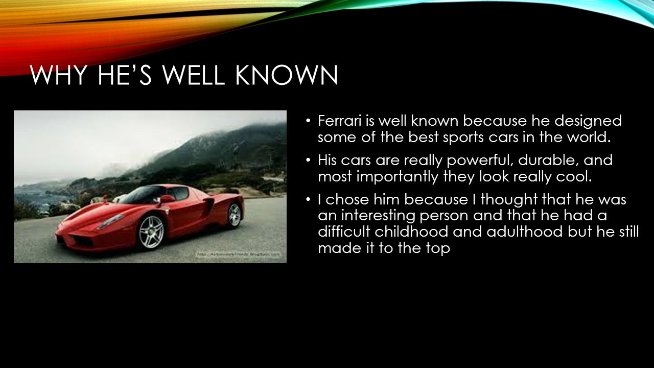 WHY HES WELL KNOWN Ferrari is well known because he designed some of the best sports cars in the world.