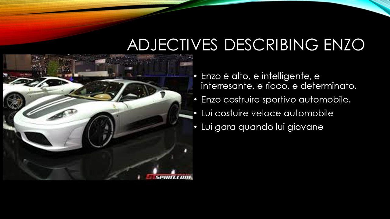 ADJECTIVES DESCRIBING ENZO Enzo è alto, e intelligente, e interresante, e ricco, e determinato. Enzo costruire sportivo automobile. Lui costuire veloc