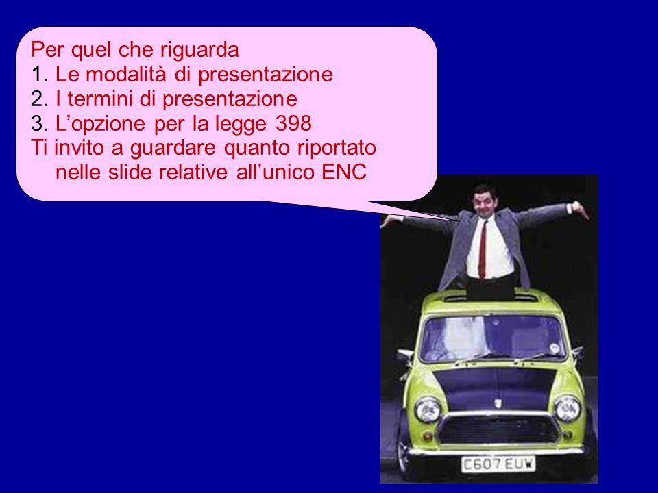 Per quel che riguarda 1.Le modalità di presentazione 2.I termini di presentazione 3.Lopzione per la legge 398 Ti invito a guardare quanto riportato nelle slide relative allunico ENC