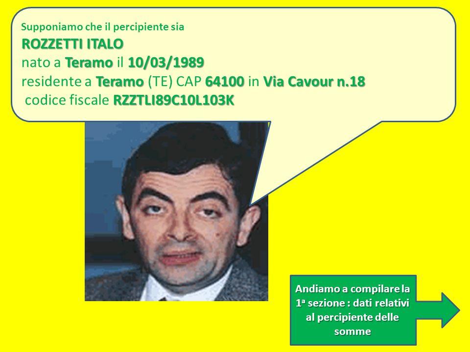 Andiamo a compilare la 1 a sezione : dati relativi al percipiente delle somme Supponiamo che il percipiente sia ROZZETTI ITALO Teramo10/03/1989 nato a