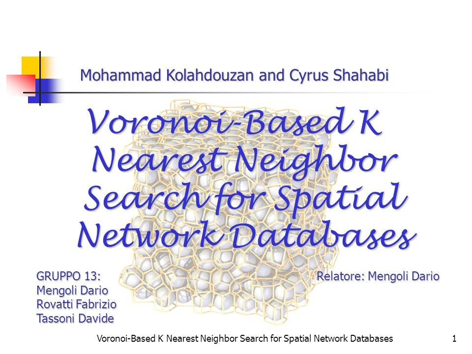 Voronoi-Based K Nearest Neighbor Search for Spatial Network Databases1 GRUPPO 13: Relatore: Mengoli Dario Mengoli Dario Rovatti Fabrizio Tassoni David