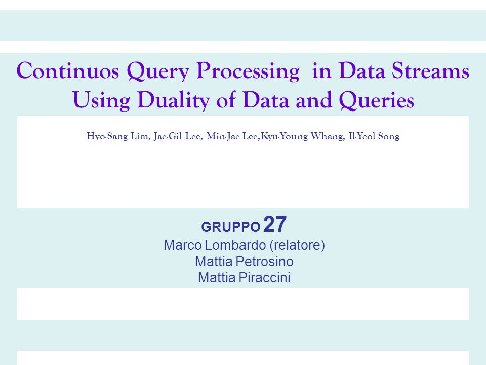 Continuos Query Processing in Data Streams Using Duality of Data and Queries Hyo-Sang Lim, Jae-Gil Lee, Min-Jae Lee,Kyu-Young Whang, Il-Yeol Song GRUPPO 27 Marco Lombardo (relatore) Mattia Petrosino Mattia Piraccini
