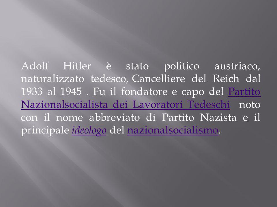Adolf Hitler è stato politico austriaco, naturalizzato tedesco, Cancelliere del Reich dal 1933 al 1945. Fu il fondatore e capo del Partito Nazionalsoc