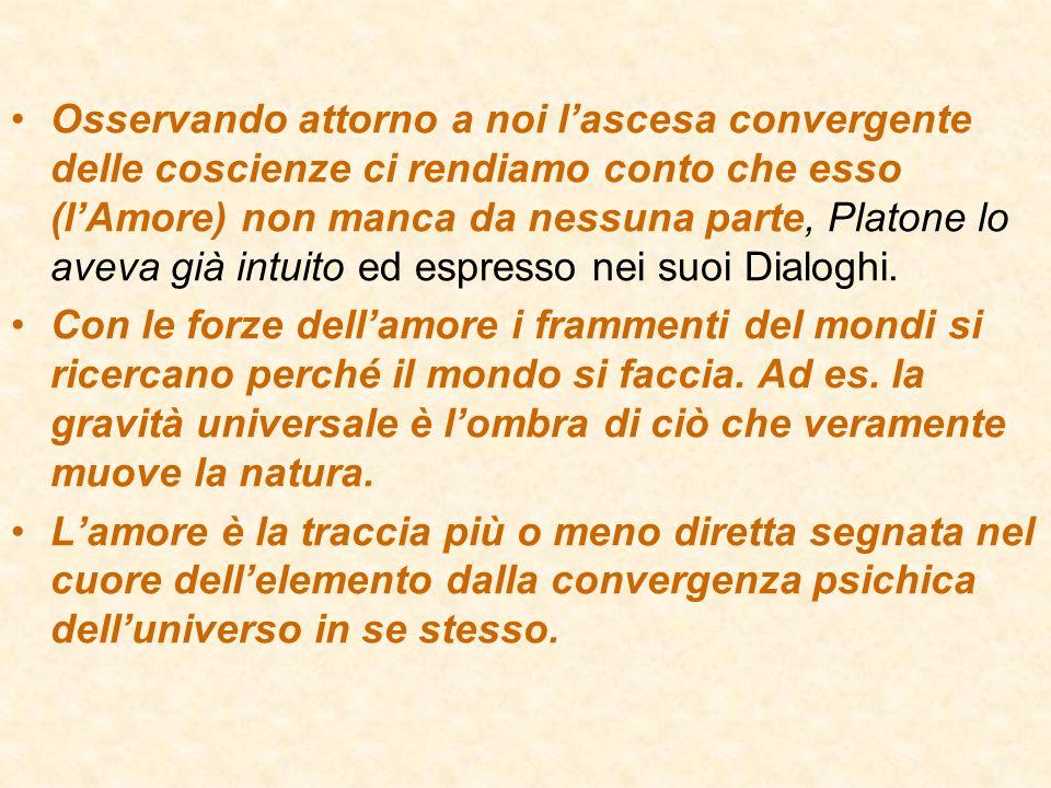 Osservando attorno a noi lascesa convergente delle coscienze ci rendiamo conto che esso (lAmore) non manca da nessuna parte, Platone lo aveva già intu