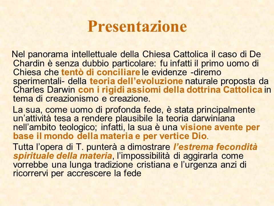 Presentazione Nel panorama intellettuale della Chiesa Cattolica il caso di De Chardin è senza dubbio particolare: fu infatti il primo uomo di Chiesa che tentò di conciliare le evidenze -diremo sperimentali- della teoria dellevoluzione naturale proposta da Charles Darwin con i rigidi assiomi della dottrina Cattolica in tema di creazionismo e creazione.