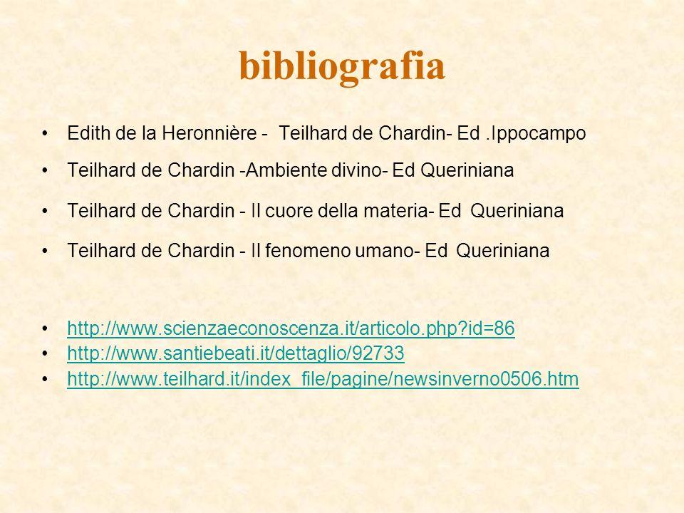 bibliografia Edith de la Heronnière - Teilhard de Chardin- Ed.Ippocampo Teilhard de Chardin -Ambiente divino- Ed Queriniana Teilhard de Chardin - Il cuore della materia- Ed Queriniana Teilhard de Chardin - Il fenomeno umano- Ed Queriniana http://www.scienzaeconoscenza.it/articolo.php?id=86 http://www.santiebeati.it/dettaglio/92733 http://www.teilhard.it/index_file/pagine/newsinverno0506.htm