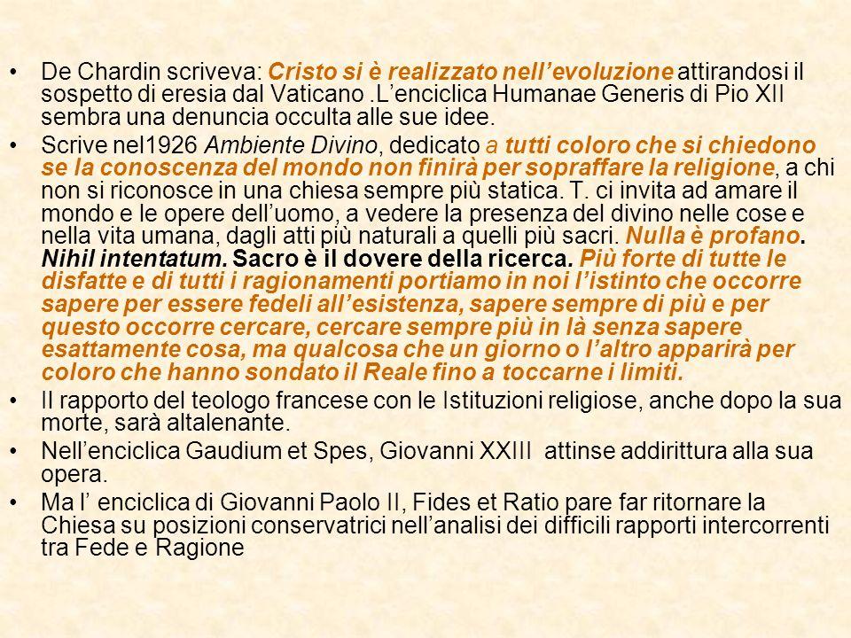 De Chardin scriveva: Cristo si è realizzato nellevoluzione attirandosi il sospetto di eresia dal Vaticano.Lenciclica Humanae Generis di Pio XII sembra una denuncia occulta alle sue idee.