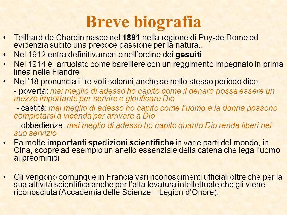 Breve biografia Teilhard de Chardin nasce nel 1881 nella regione di Puy-de Dome ed evidenzia subito una precoce passione per la natura..