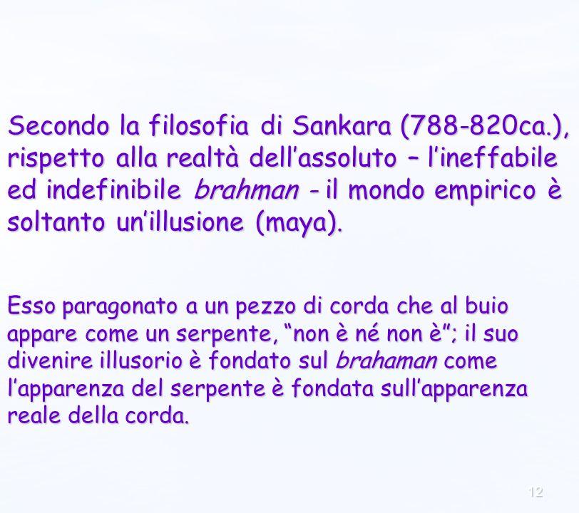12 Secondo la filosofia di Sankara (788-820ca.), rispetto alla realtà dellassoluto – lineffabile ed indefinibile brahman - il mondo empirico è soltanto unillusione (maya).
