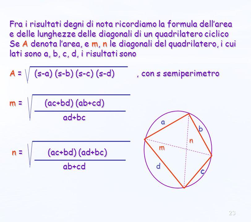 23 Fra i risultati degni di nota ricordiamo la formula dellarea e delle lunghezze delle diagonali di un quadrilatero ciclico Se A denota larea, e m, n le diagonali del quadrilatero, i cui lati sono a, b, c, d, i risultati sono A = (s-a) (s-b) (s-c) (s-d), con s semiperimetro m = (ac+bd) (ab+cd) n = (ac+bd) (ad+bc) n = (ac+bd) (ad+bc) ad+bc ab+cd m n b c d a
