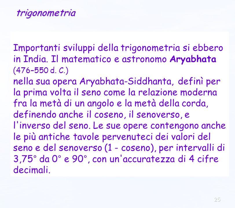 25 Importanti sviluppi della trigonometria si ebbero in India. Il matematico e astronomo Aryabhata (476–550 d. C.) nella sua opera Aryabhata-Siddhanta
