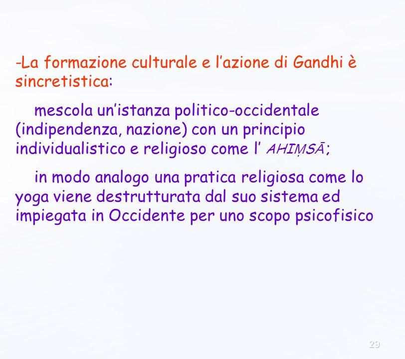 29 -La formazione culturale e lazione di Gandhi è sincretistica: mescola unistanza politico-occidentale (indipendenza, nazione) con un principio indiv