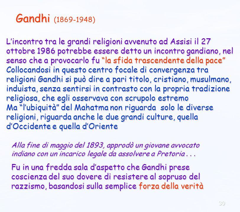 30 Gandhi Gandhi (1869-1948) Lincontro tra le grandi religioni avvenuto ad Assisi il 27 ottobre 1986 potrebbe essere detto un incontro gandiano, nel senso che a provocarlo fu la sfida trascendente della pace Collocandosi in questo centro focale di convergenza tra religioni Gandhi si può dire a pari titolo, cristiano, musulmano, induista, senza sentirsi in contrasto con la propria tradizione religiosa, che egli osservava con scrupolo estremo Ma lubiquità del Mahatma non riguarda solo le diverse religioni, riguarda anche le due grandi culture, quella dOccidente e quella dOriente Alla fine di maggio del 1893, approdò un giovane avvocato indiano con un incarico legale da assolvere a Pretoria...