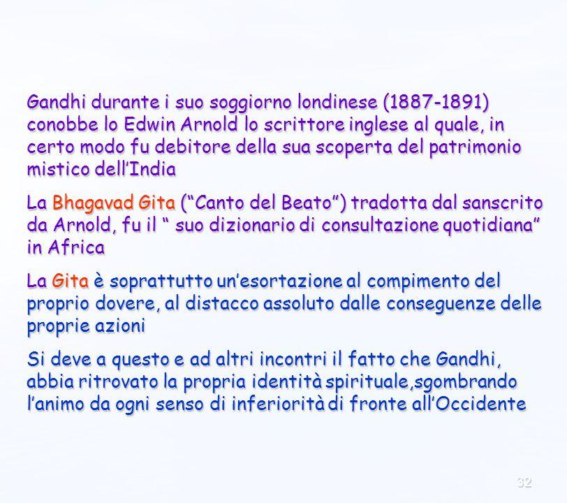 32 Gandhi durante i suo soggiorno londinese (1887-1891) conobbe lo Edwin Arnold lo scrittore inglese al quale, in certo modo fu debitore della sua scoperta del patrimonio mistico dellIndia La Bhagavad Gita (Canto del Beato) tradotta dal sanscrito da Arnold, fu il suo dizionario di consultazione quotidiana in Africa La Gita è soprattutto unesortazione al compimento del proprio dovere, al distacco assoluto dalle conseguenze delle proprie azioni Si deve a questo e ad altri incontri il fatto che Gandhi, abbia ritrovato la propria identità spirituale,sgombrando lanimo da ogni senso di inferiorità di fronte allOccidente