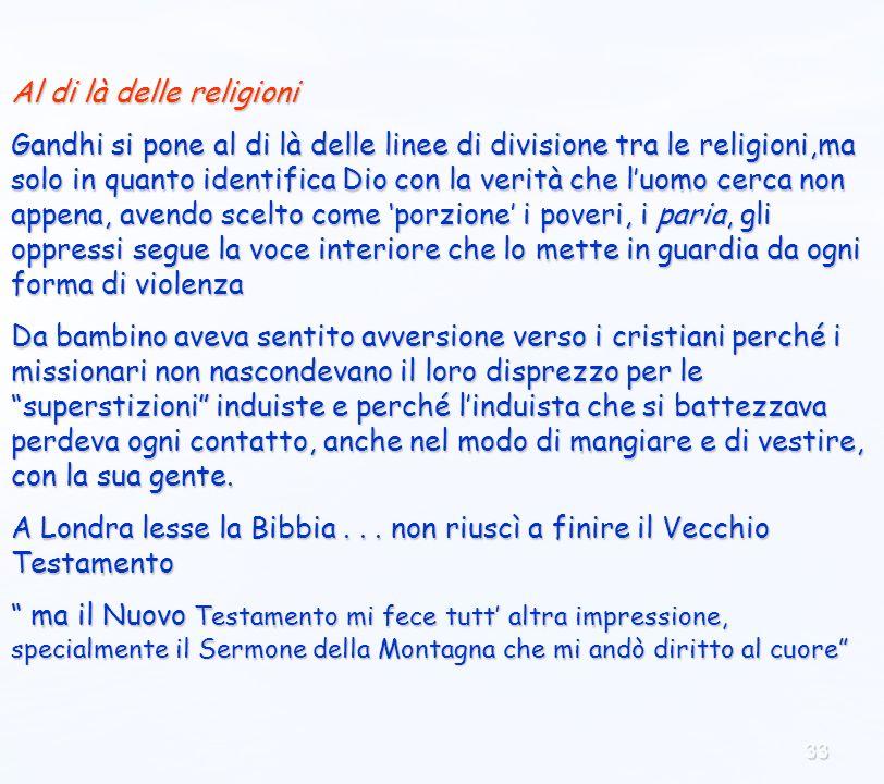 33 Al di là delle religioni Gandhi si pone al di là delle linee di divisione tra le religioni,ma solo in quanto identifica Dio con la verità che luomo