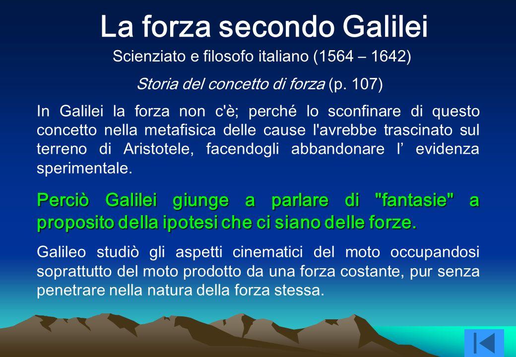 In Galilei la forza non c è; perché lo sconfinare di questo concetto nella metafisica delle cause l avrebbe trascinato sul terreno di Aristotele, facendogli abbandonare l evidenza sperimentale.
